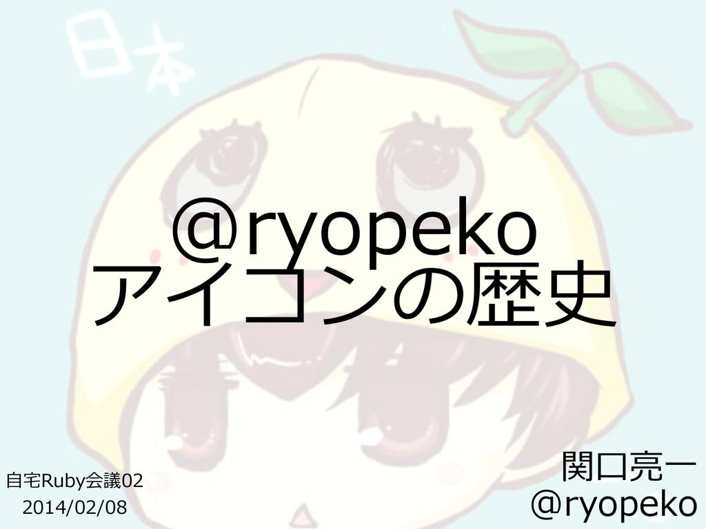 @ryopeko アイコンの歴史 ⾃自宅宅Ruby会議02  2014/02/08 関⼝...