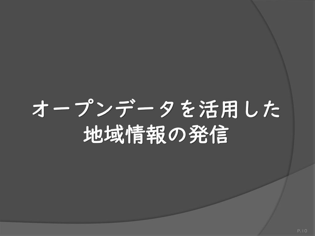 オープンデータを活用した 地域情報の発信 P.10
