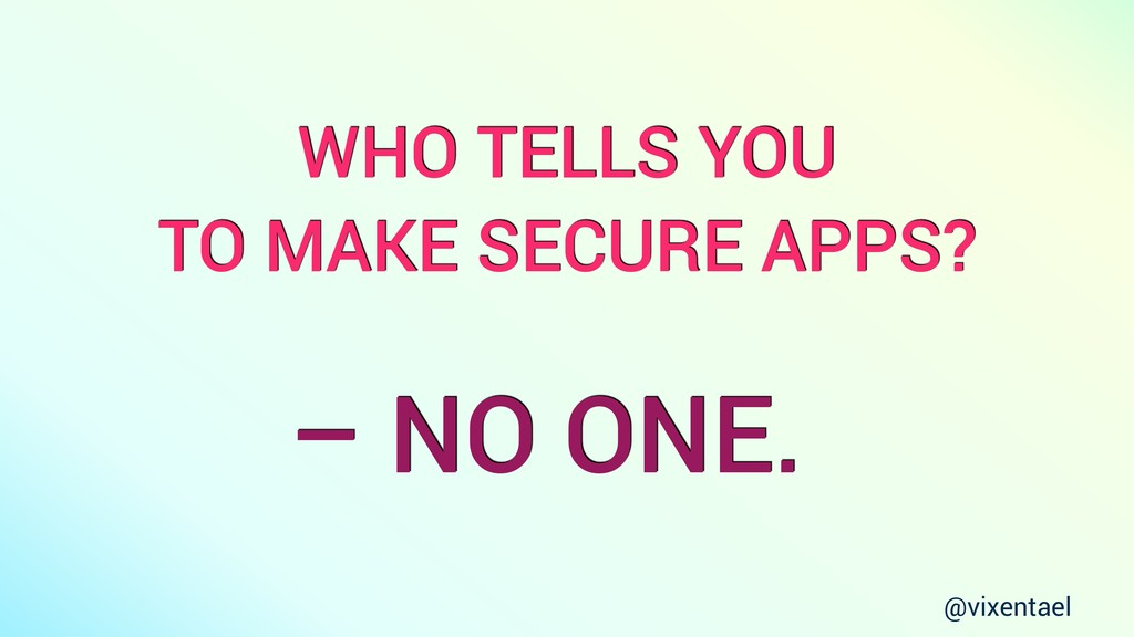 @vixentael WHO TELLS YOU TO MAKE SECURE APPS? –...