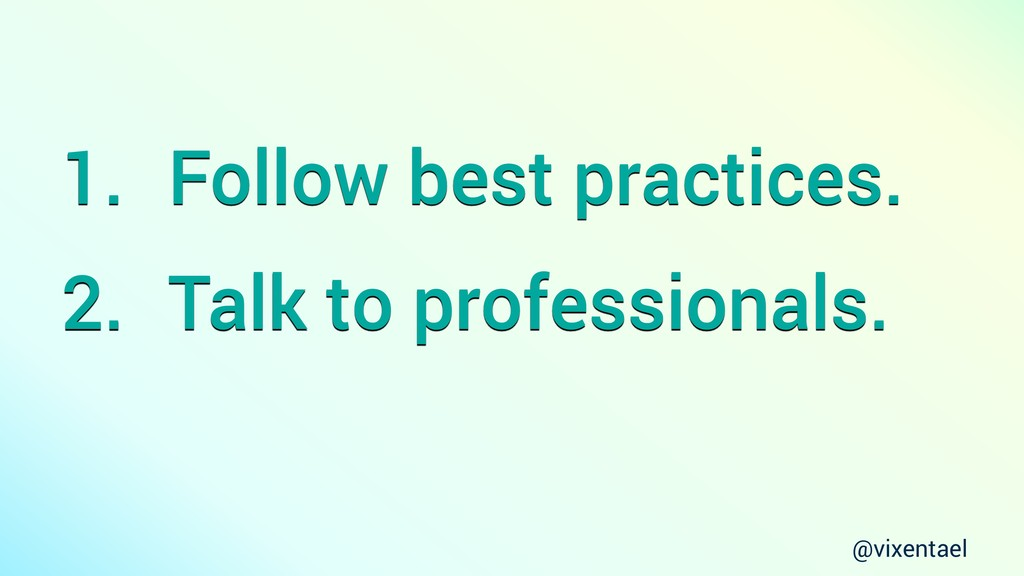 @vixentael 1. Follow best practices. 2. Talk to...