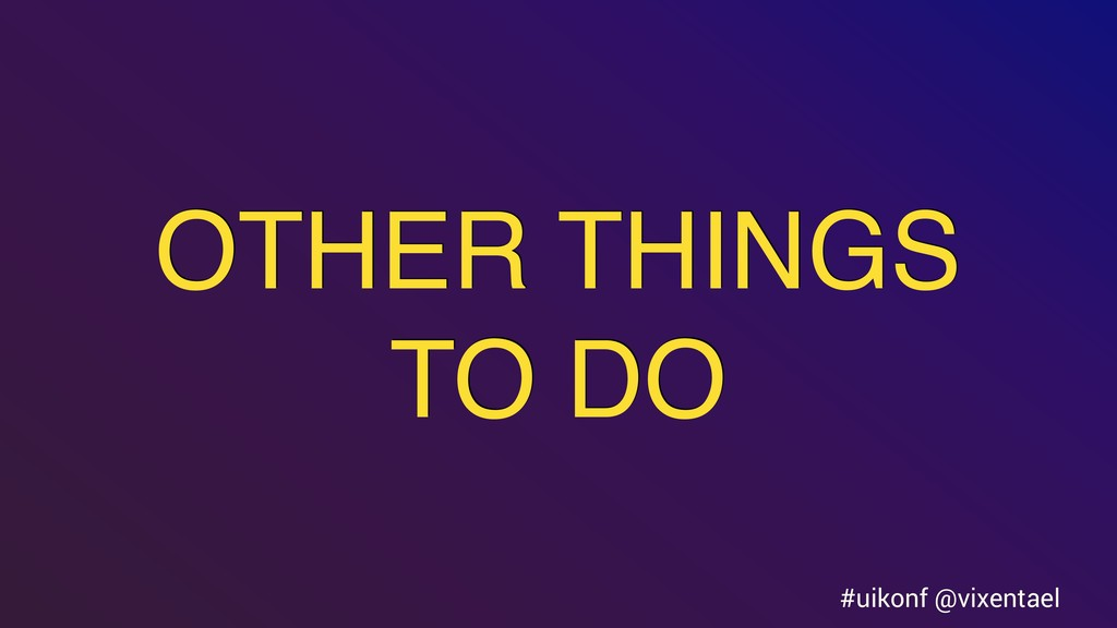 OTHER THINGS TO DO #uikonf @vixentael