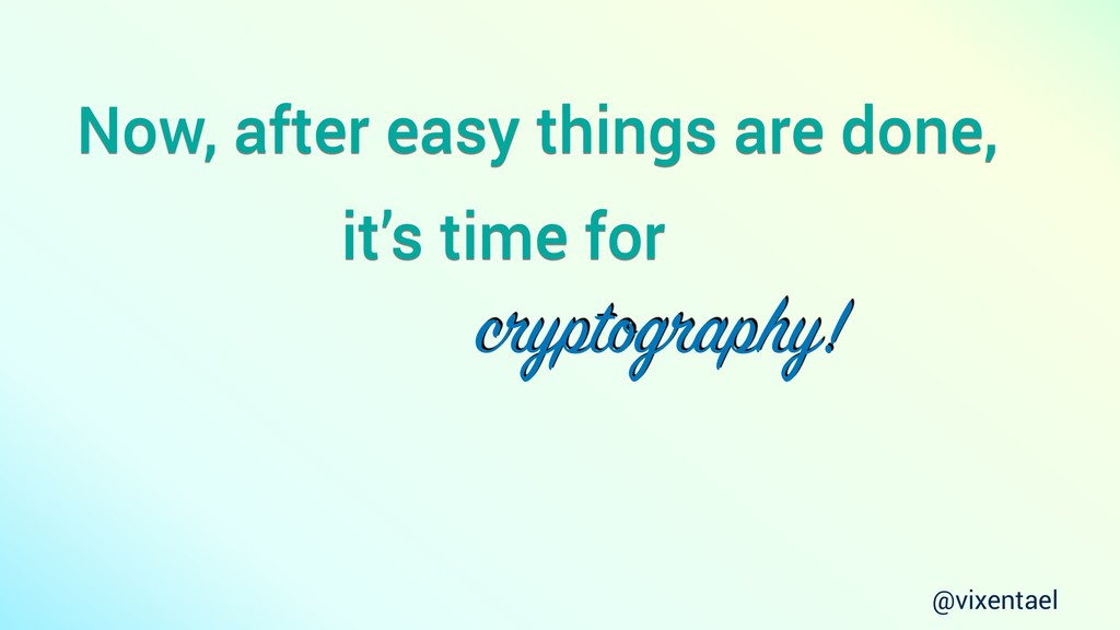 Now, after easy things are done, cryptography! ...