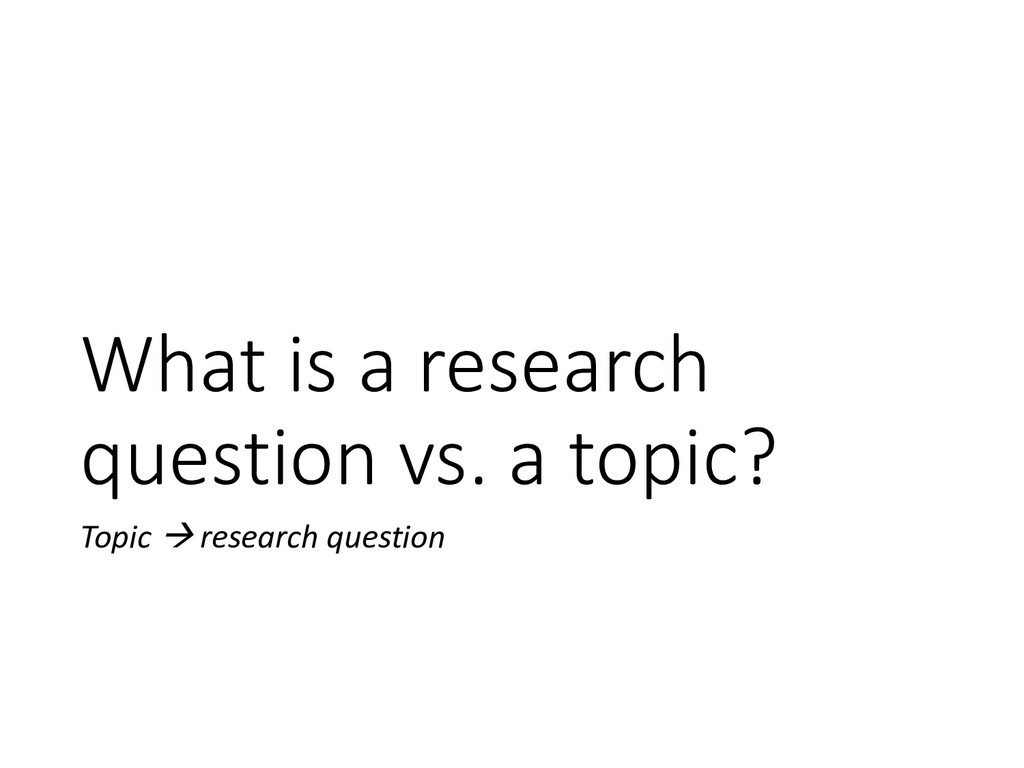 What is a research question vs. a topic? Topic ...