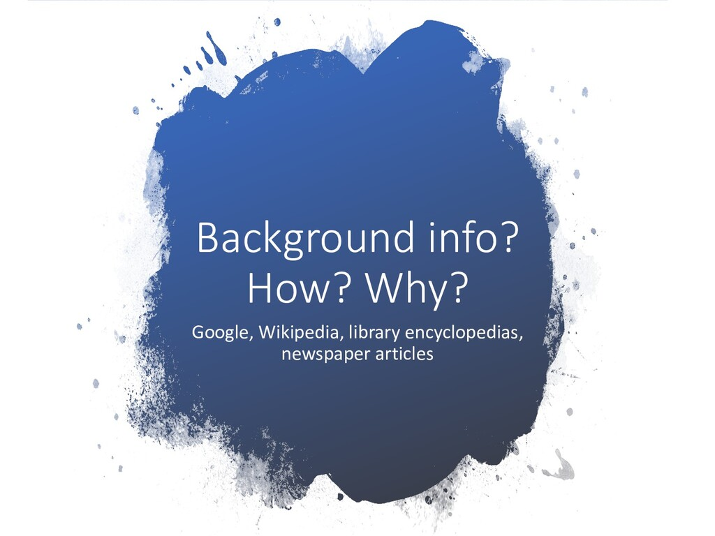 Background info? How? Why? Google, Wikipedia, l...