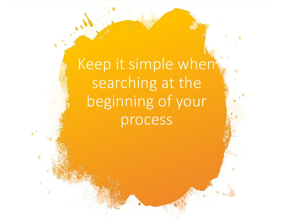 Keep it simple when searching at the beginning ...