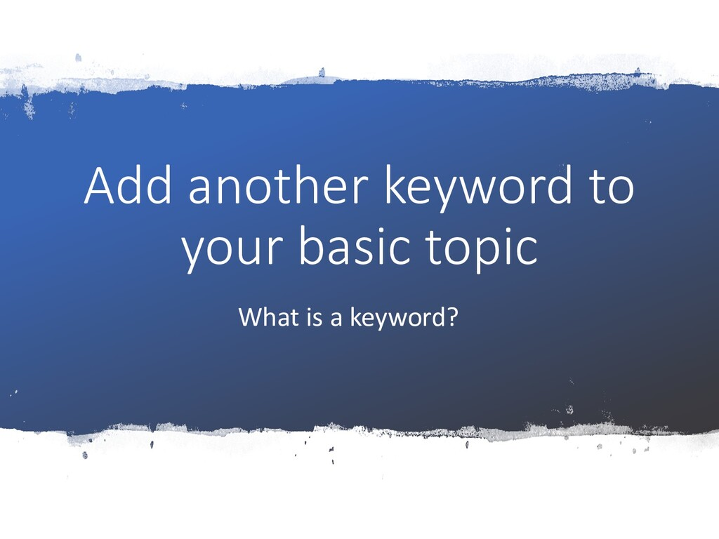 Add another keyword to your basic topic What is...