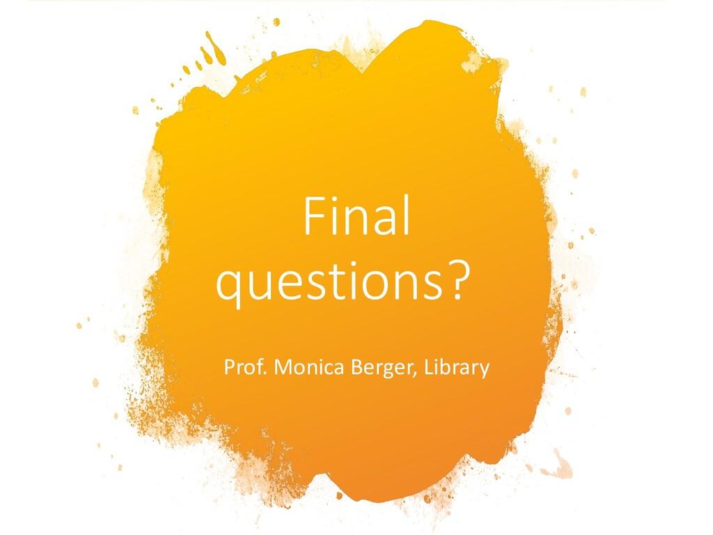 Final questions? Prof. Monica Berger, Library