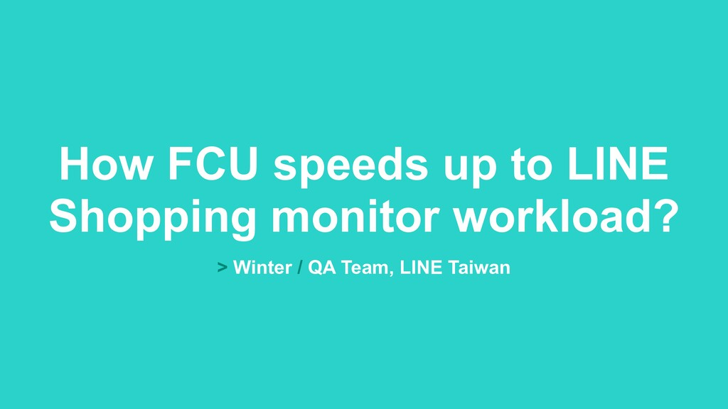 > Winter / QA Team, LINE Taiwan How FCU speeds ...