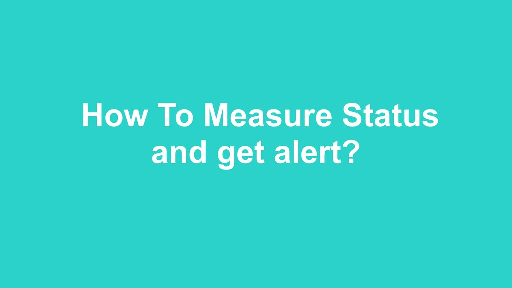How To Measure Status and get alert?