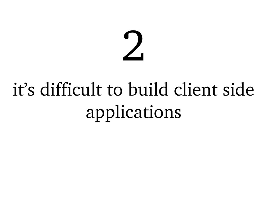 it's difficult to build client side application...