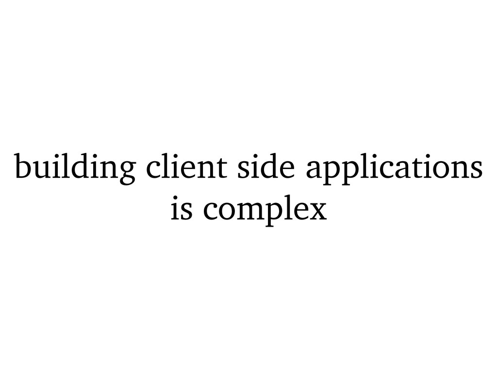 building client side applications is complex