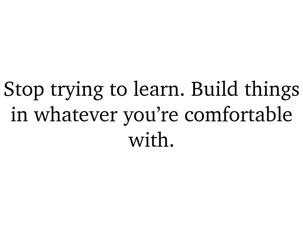 Stop trying to learn. Build things in whatever ...