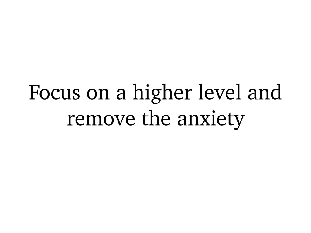 Focus on a higher level and remove the anxiety