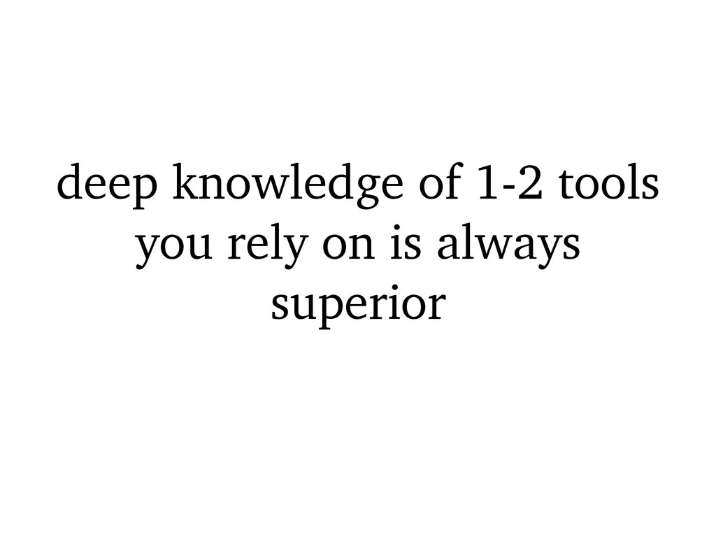 deep knowledge of 1-2 tools you rely on is alwa...