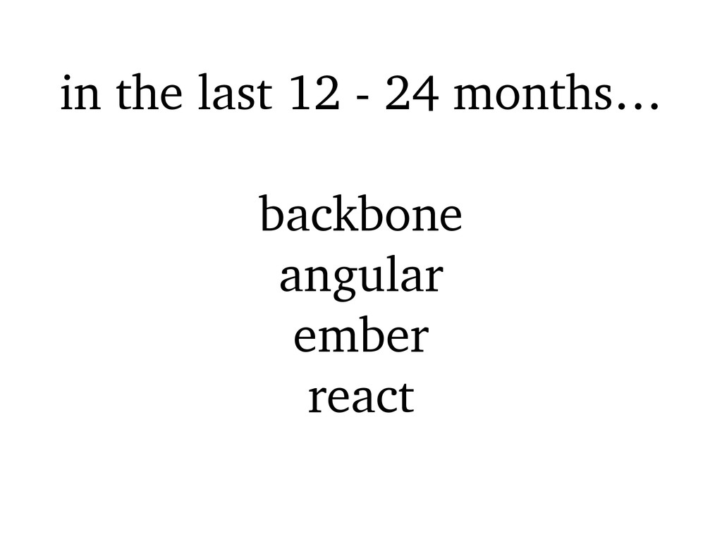 in the last 12 - 24 months… backbone angular em...