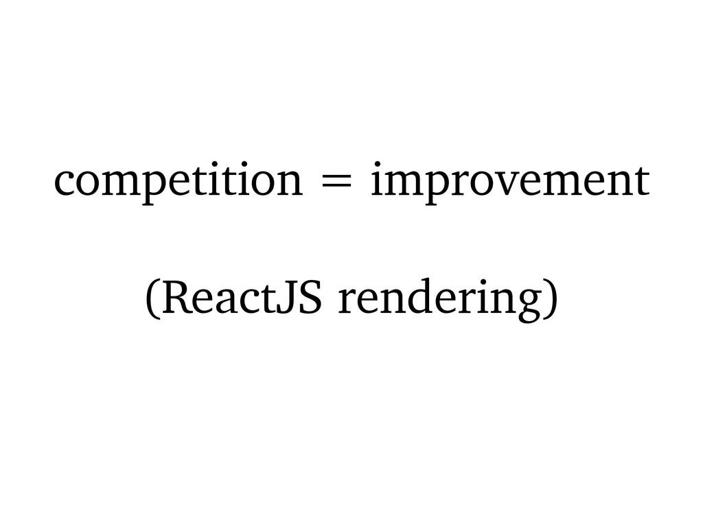 competition = improvement (ReactJS rendering)
