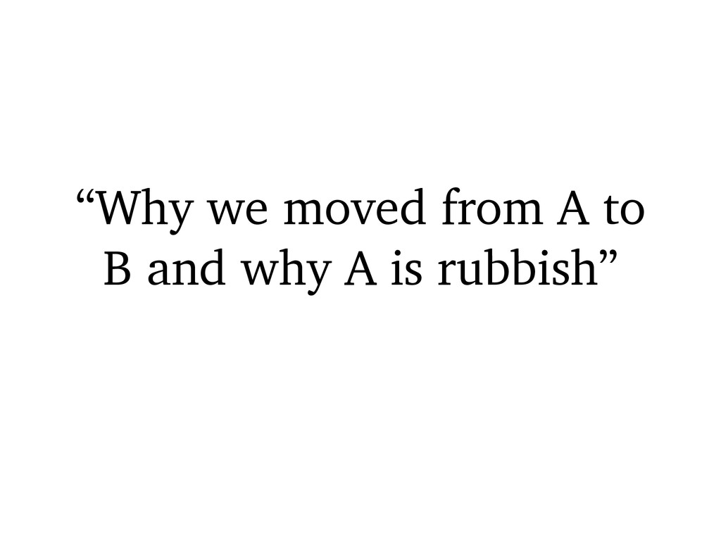 """""""Why we moved from A to B and why A is rubbish"""""""