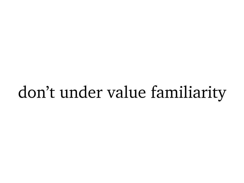 don't under value familiarity