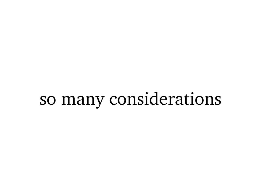 so many considerations