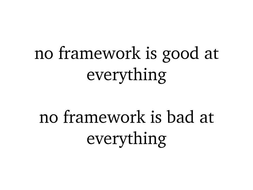 no framework is good at everything no framework...