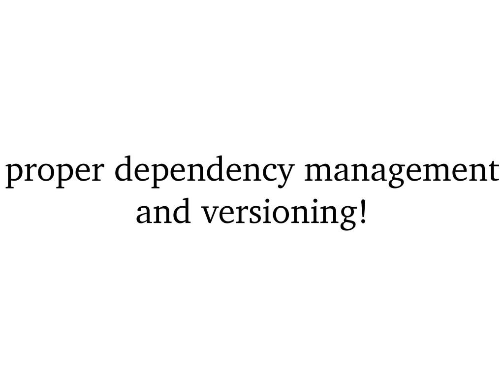 proper dependency management and versioning!