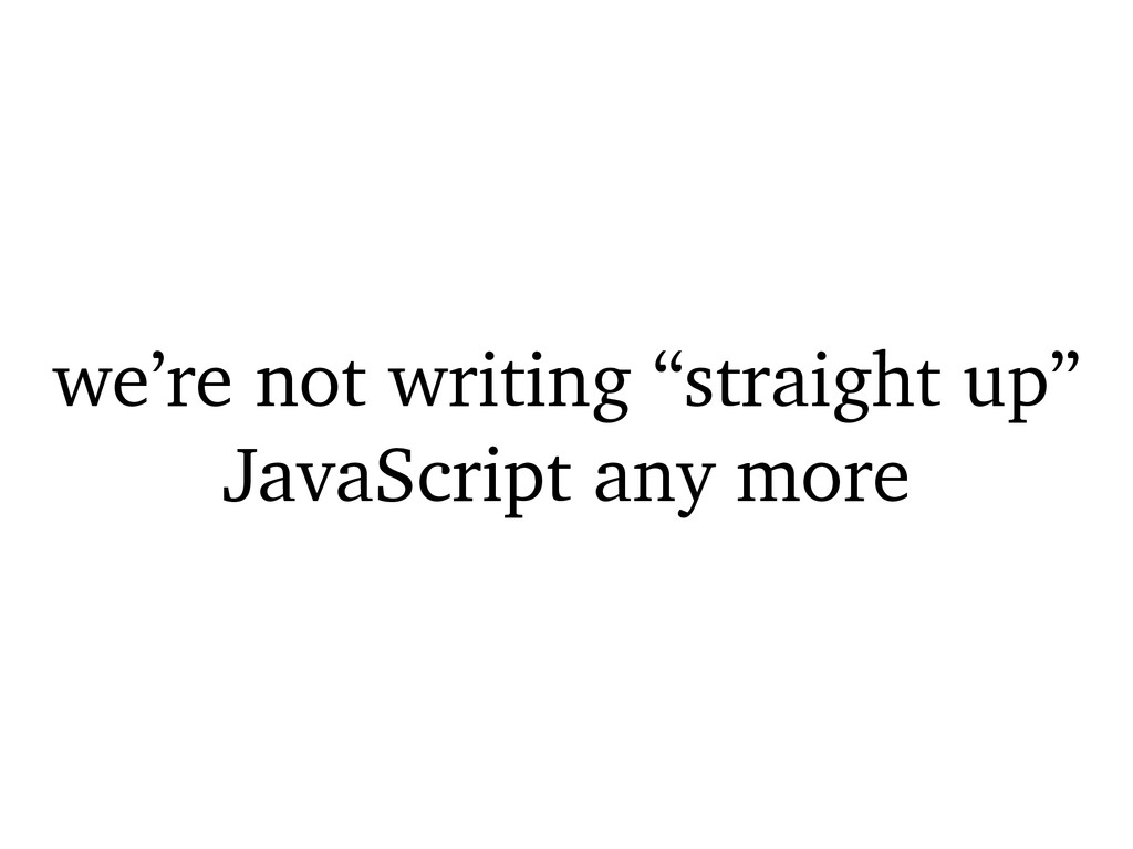 """we're not writing """"straight up"""" JavaScript any ..."""