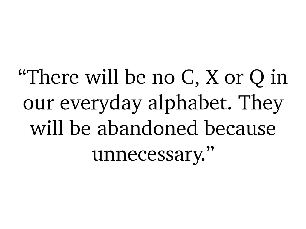 """""""There will be no C, X or Q in our everyday alp..."""