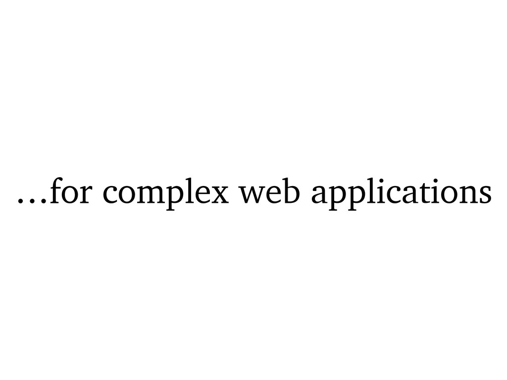 …for complex web applications
