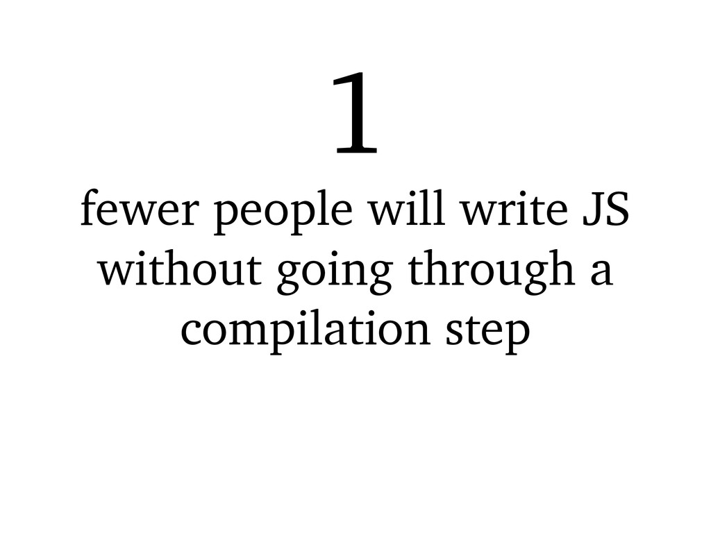 fewer people will write JS without going throug...