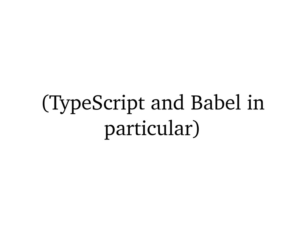 (TypeScript and Babel in particular)