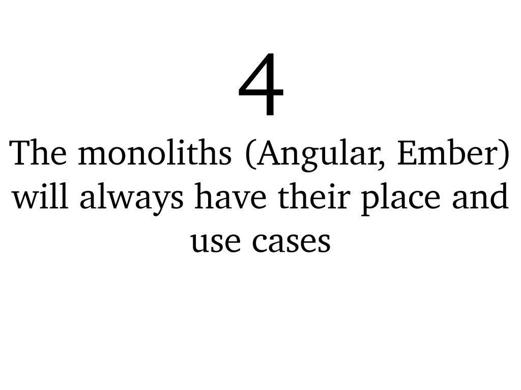 The monoliths (Angular, Ember) will always have...