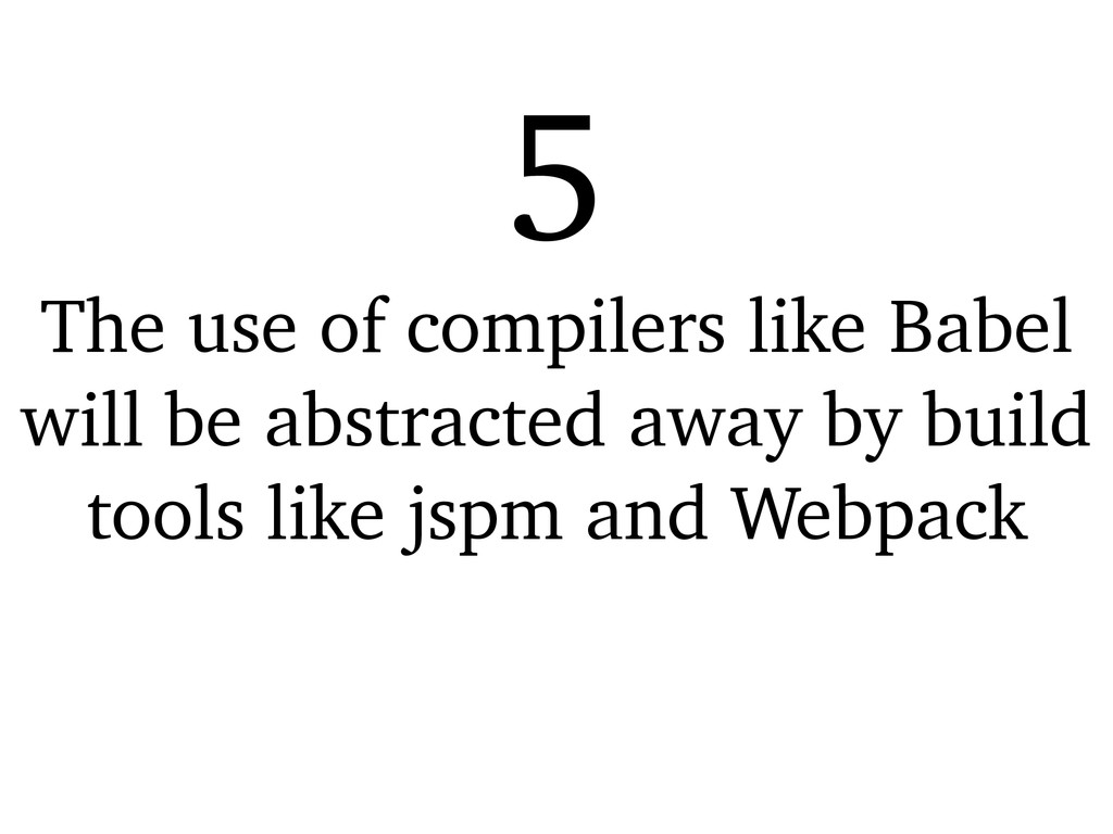 The use of compilers like Babel will be abstrac...