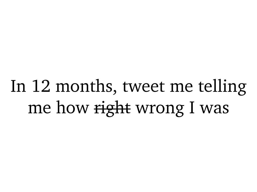 In 12 months, tweet me telling me how right wro...