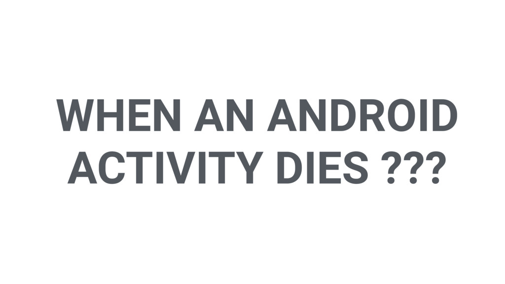 WHEN AN ANDROID ACTIVITY DIES ???