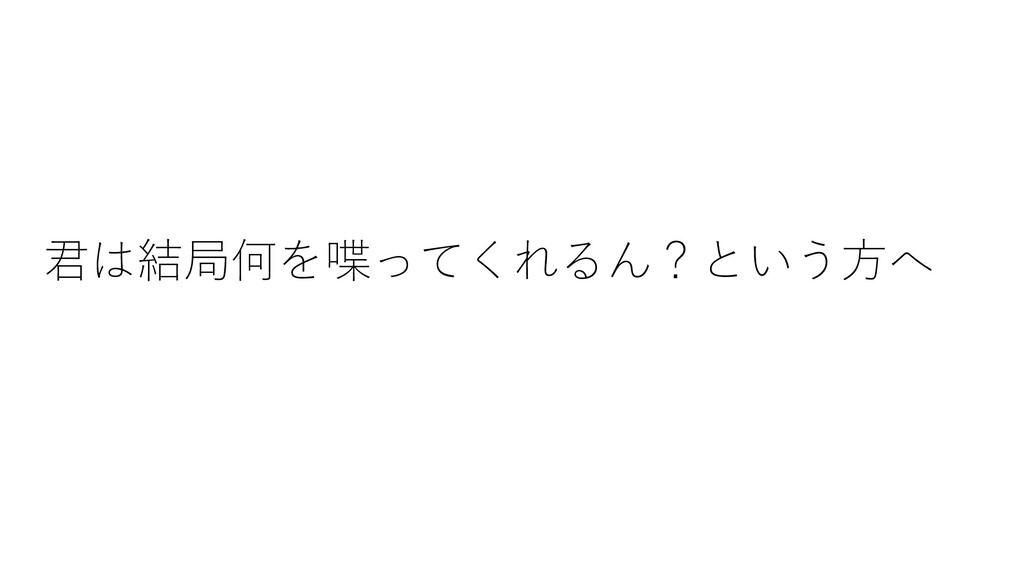 君は結局何を喋ってくれるん?という⽅へ