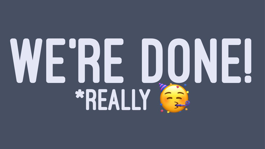 WE'RE DONE! *REALLY