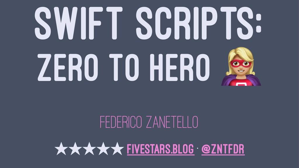 SWIFT SCRIPTS: ZERO TO HERO FEDERICO ZANETELLO ...