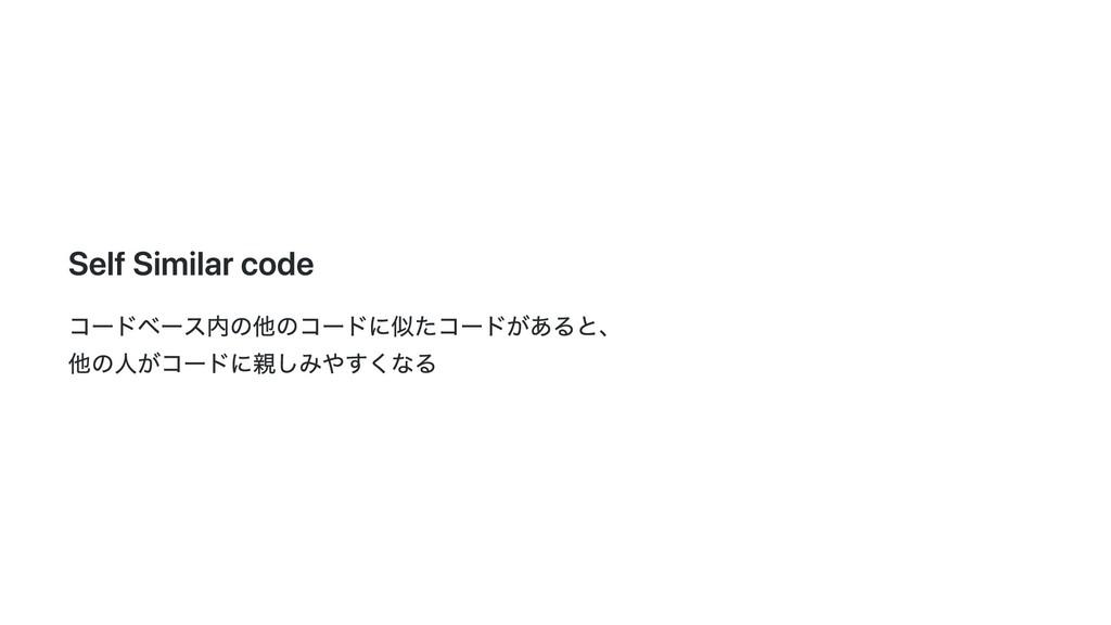 Self Similar code コードベース内の他のコードに似たコードがあると、 他の⼈が...