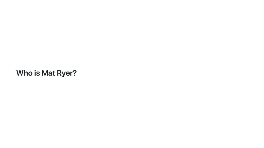 Who is Mat Ryer?