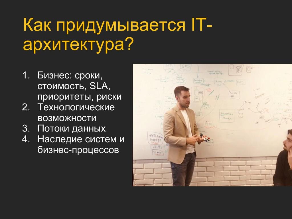 Как придумывается IT- архитектура? 1. Бизнес: с...