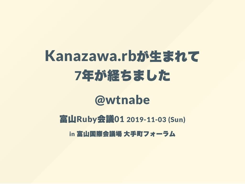 Kanazawa.rb 7 @wtnabe Ruby 01 2019-11-03 (Sun) ...