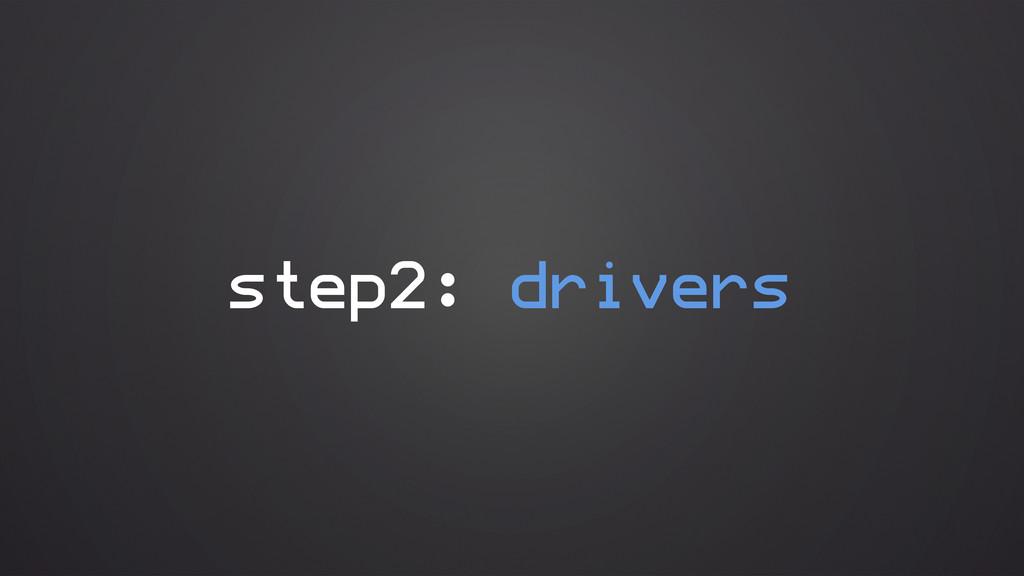step2: drivers