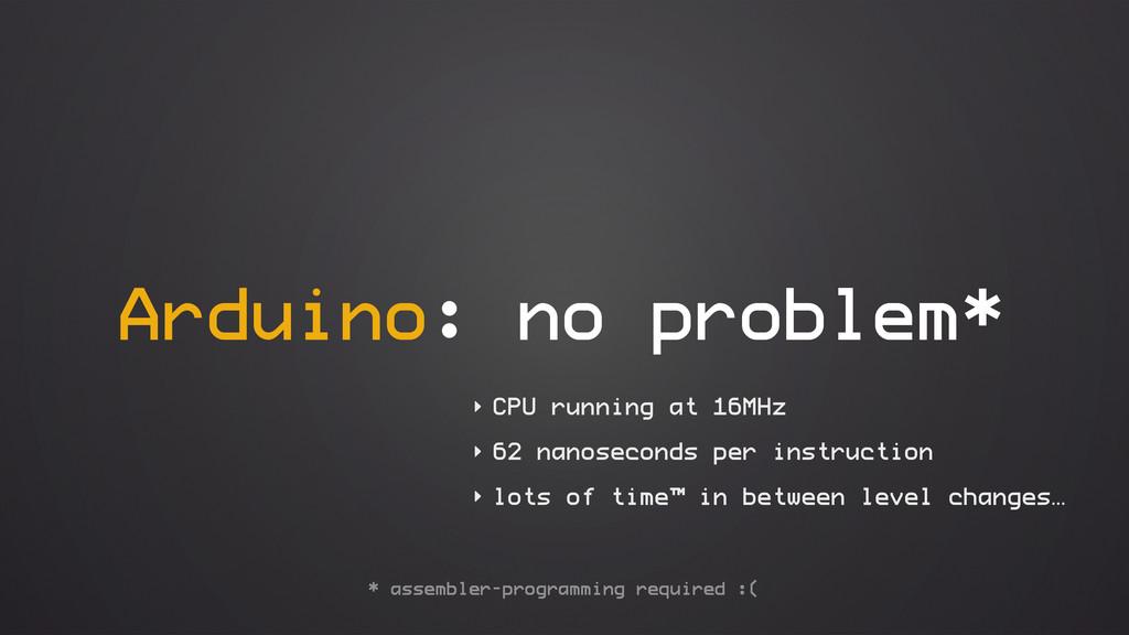 Arduino: no problem* ‣ CPU running at 16MHz ‣ 6...