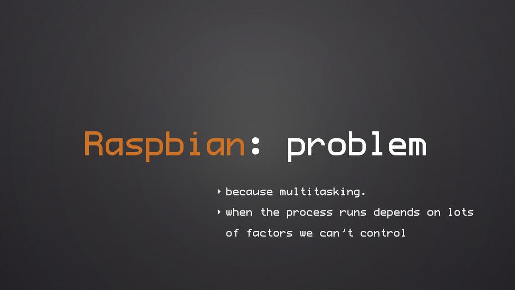 Raspbian: problem ‣ because multitasking. ‣ whe...