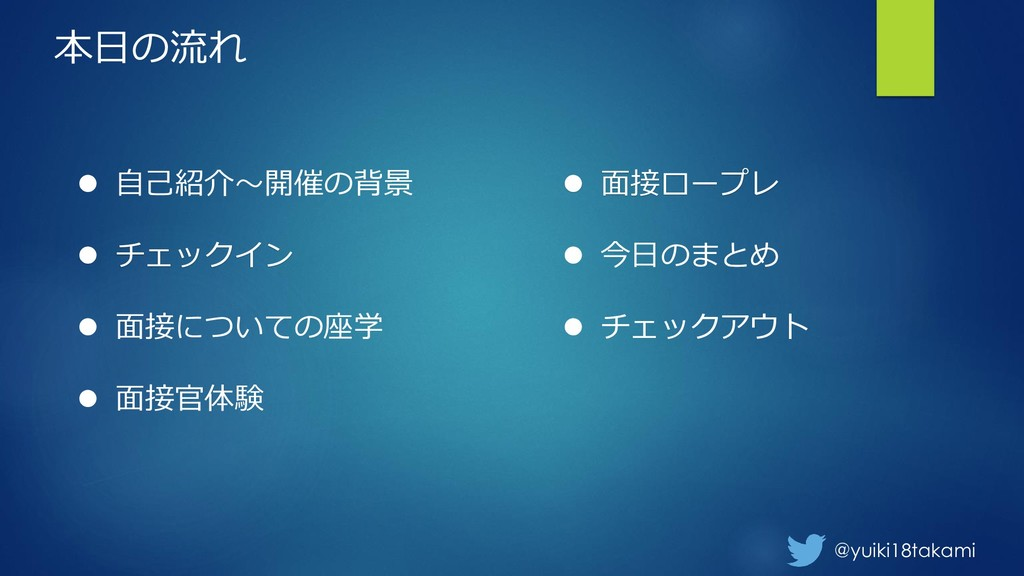 @yuiki18takami ⚫ 自己紹介~開催の背景 ⚫ チェックイン ⚫ 面接についての座...