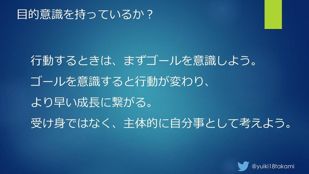 @yuiki18takami 目的意識を持っているか? 行動するときは、まずゴールを意識しよう...