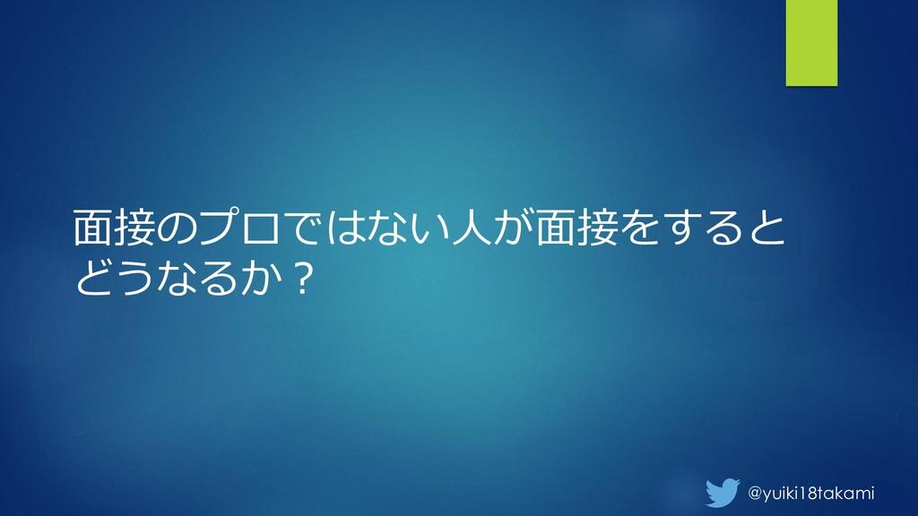 @yuiki18takami 面接のプロではない人が面接をすると どうなるか?