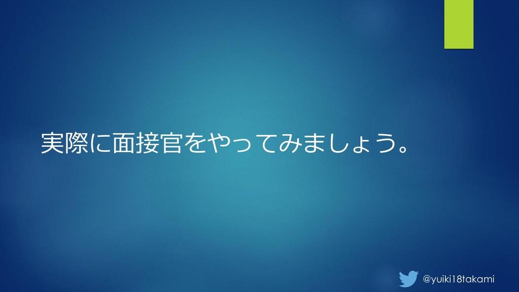 @yuiki18takami 実際に面接官をやってみましょう。