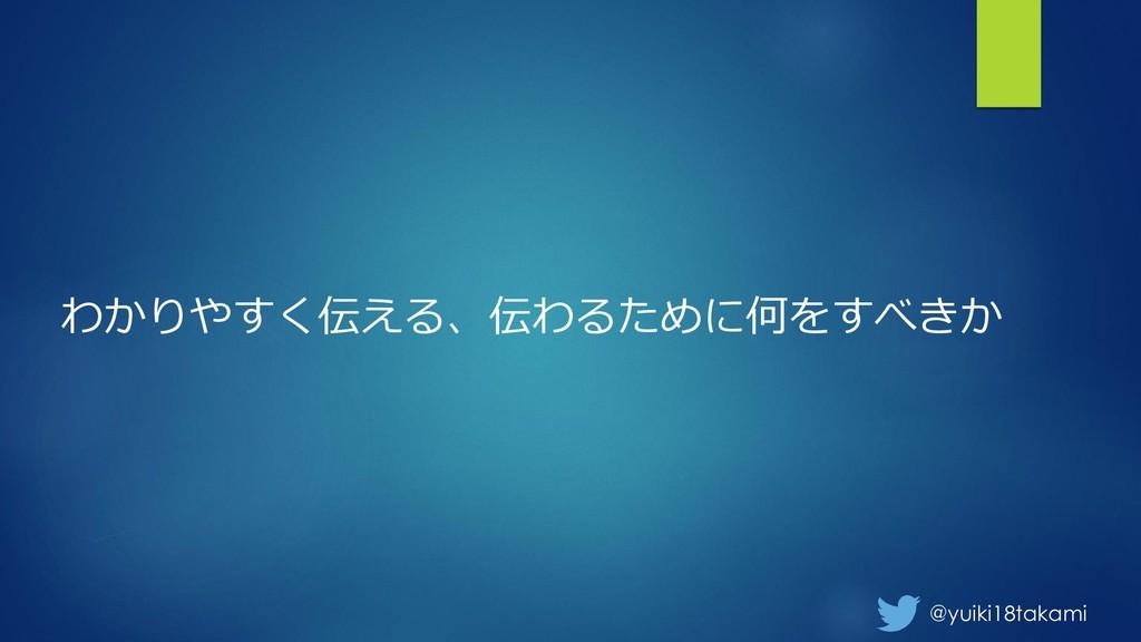 @yuiki18takami わかりやすく伝える、伝わるために何をすべきか
