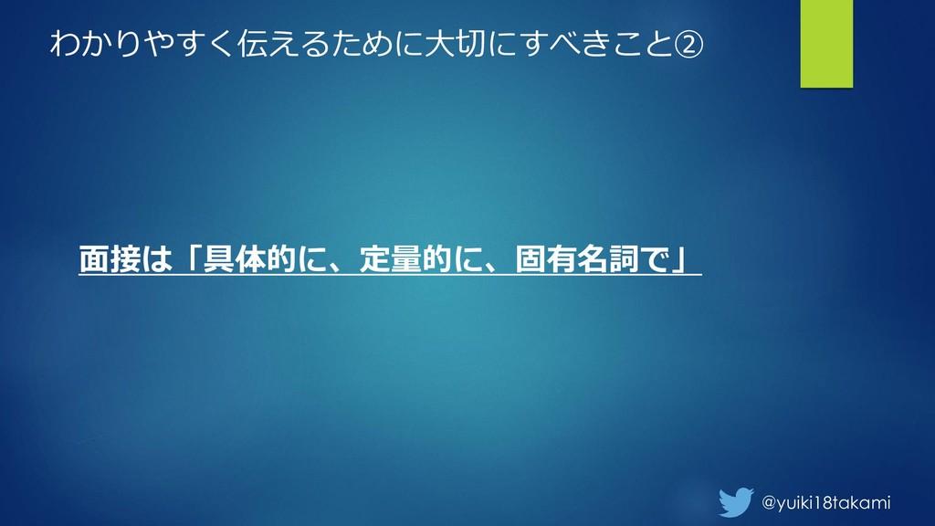 @yuiki18takami わかりやすく伝えるために大切にすべきこと② 面接は「具体的に、定...